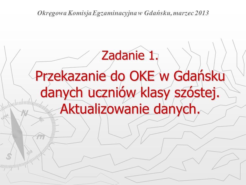 Zadanie 1. Przekazanie do OKE w Gdańsku danych uczniów klasy szóstej. Aktualizowanie danych. Okręgowa Komisja Egzaminacyjna w Gdańsku, marzec 2013