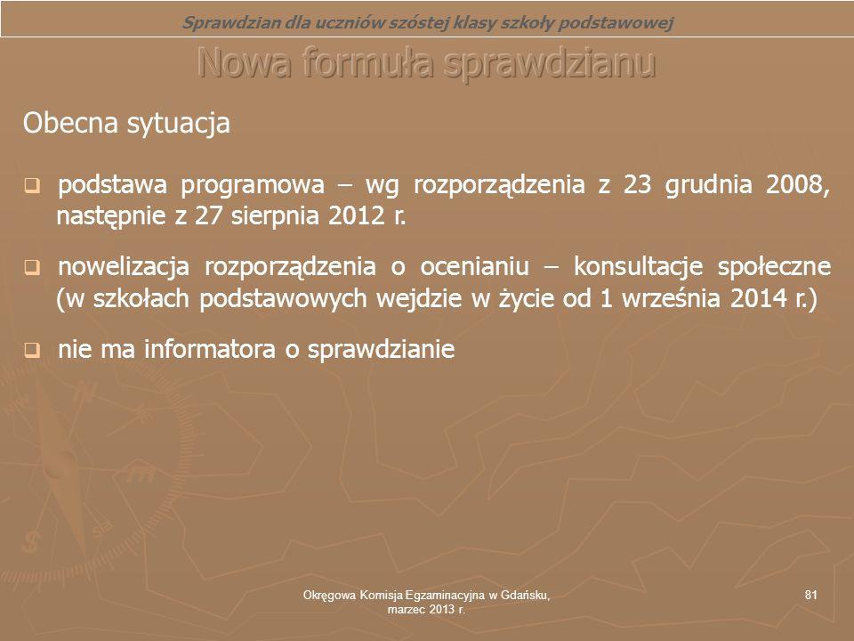 Okręgowa Komisja Egzaminacyjna w Gdańsku, marzec 2013 r. 81 Obecna sytuacja podstawa programowa – wg rozporządzenia z 23 grudnia 2008, następnie z 27
