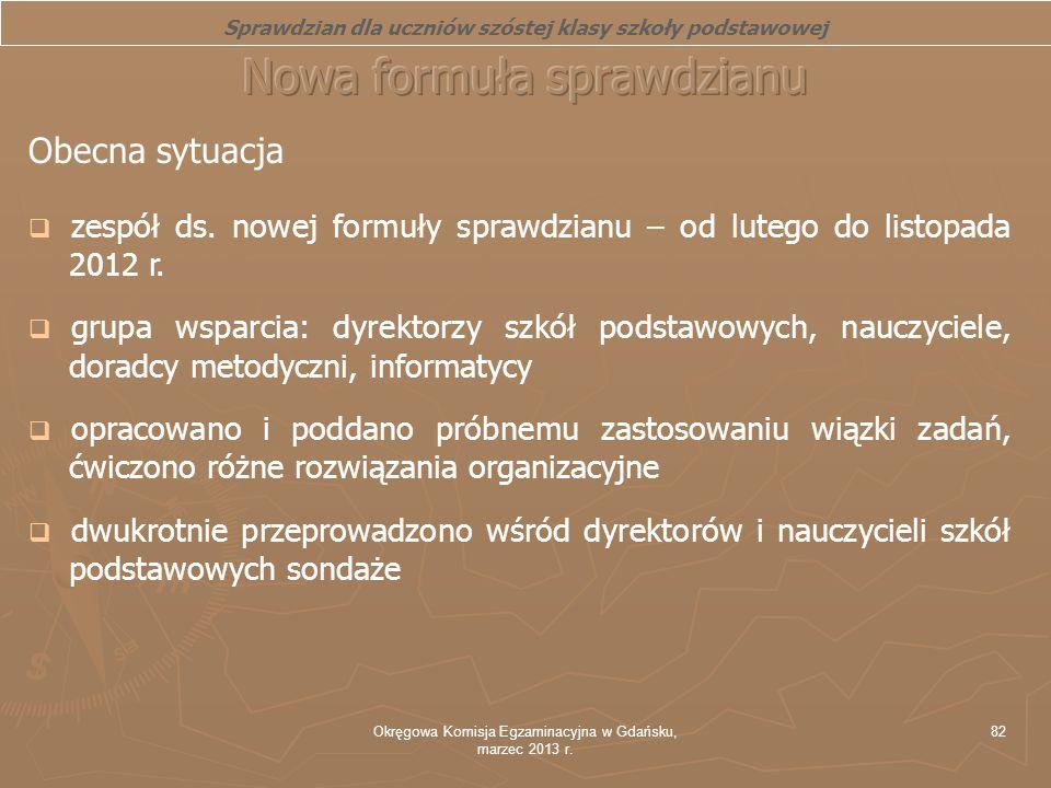 Okręgowa Komisja Egzaminacyjna w Gdańsku, marzec 2013 r. 82 Obecna sytuacja zespół ds. nowej formuły sprawdzianu – od lutego do listopada 2012 r. grup