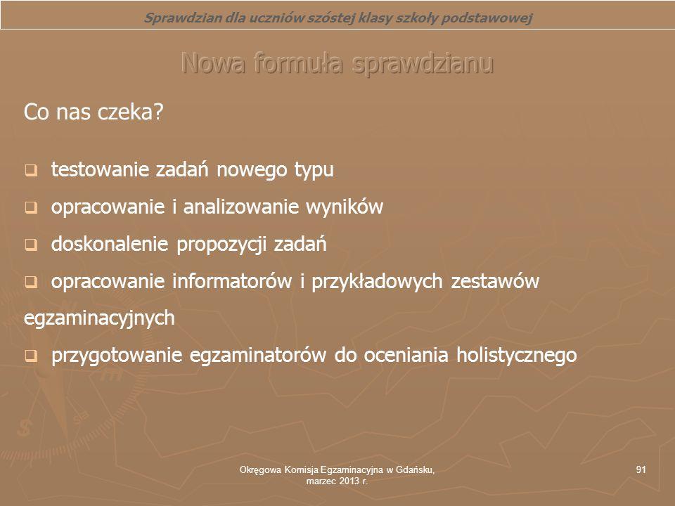 Okręgowa Komisja Egzaminacyjna w Gdańsku, marzec 2013 r. 91 Co nas czeka? testowanie zadań nowego typu opracowanie i analizowanie wyników doskonalenie