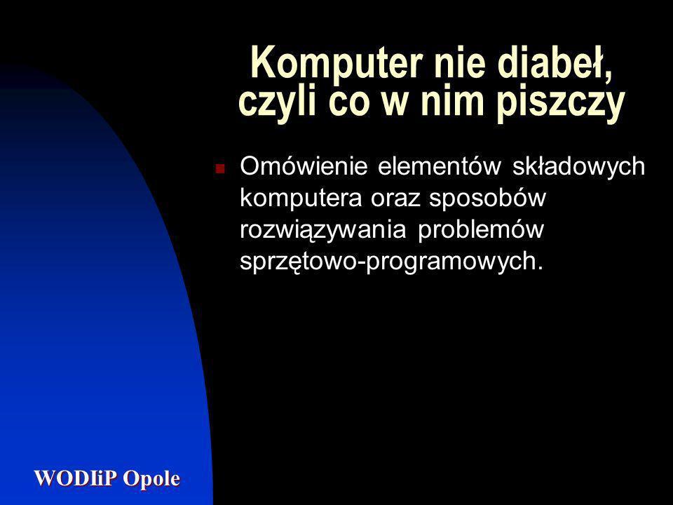 WODIiP Opole Komputer nie diabeł, czyli co w nim piszczy Omówienie elementów składowych komputera oraz sposobów rozwiązywania problemów sprzętowo-prog