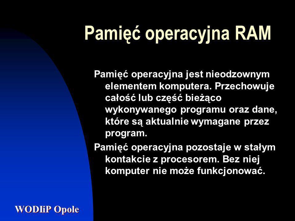 WODIiP Opole Pamięć operacyjna RAM Pamięć operacyjna jest nieodzownym elementem komputera. Przechowuje całość lub część bieżąco wykonywanego programu
