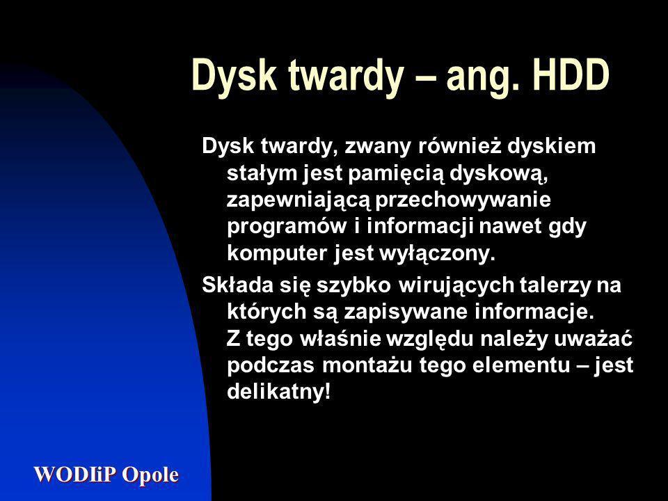 WODIiP Opole Dysk twardy – ang. HDD Dysk twardy, zwany również dyskiem stałym jest pamięcią dyskową, zapewniającą przechowywanie programów i informacj