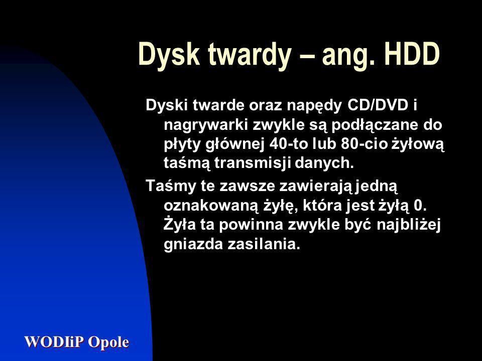 WODIiP Opole Dysk twardy – ang. HDD Dyski twarde oraz napędy CD/DVD i nagrywarki zwykle są podłączane do płyty głównej 40-to lub 80-cio żyłową taśmą t
