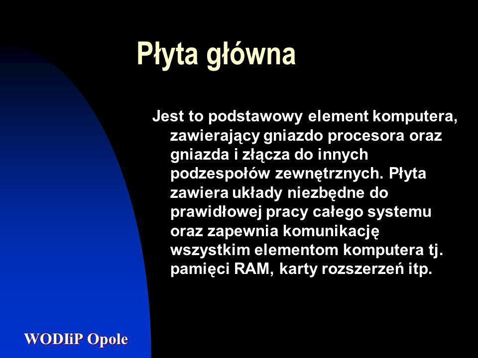 WODIiP Opole Płyta główna Jest to podstawowy element komputera, zawierający gniazdo procesora oraz gniazda i złącza do innych podzespołów zewnętrznych