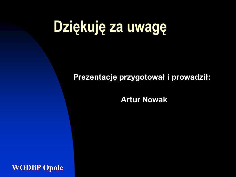 WODIiP Opole Dziękuję za uwagę Prezentację przygotował i prowadził: Artur Nowak