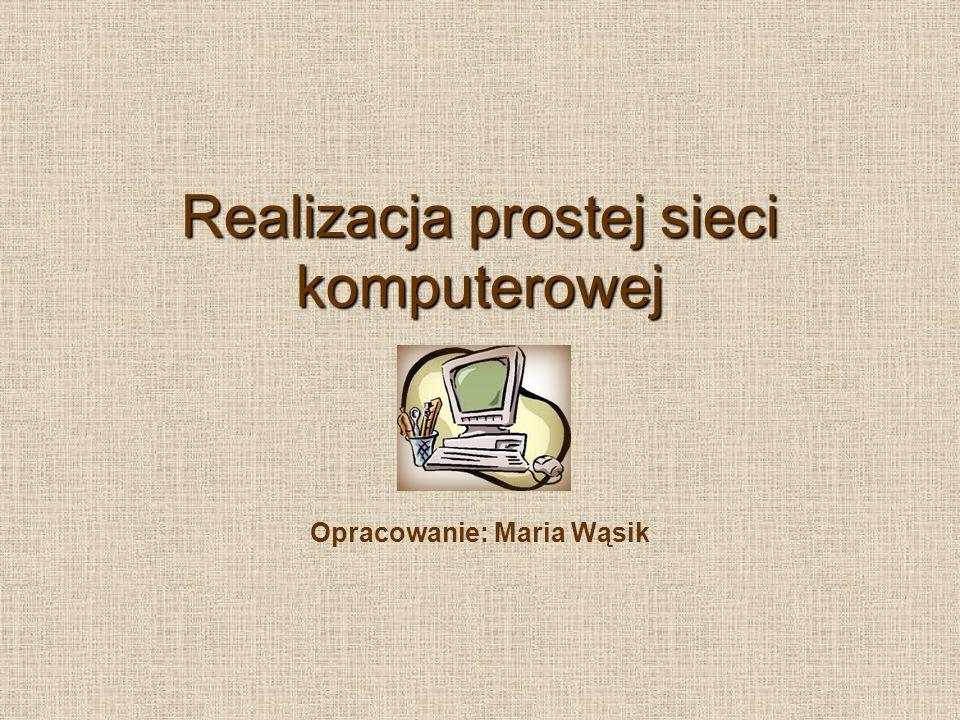 Realizacja prostej sieci komputerowej Opracowanie: Maria Wąsik