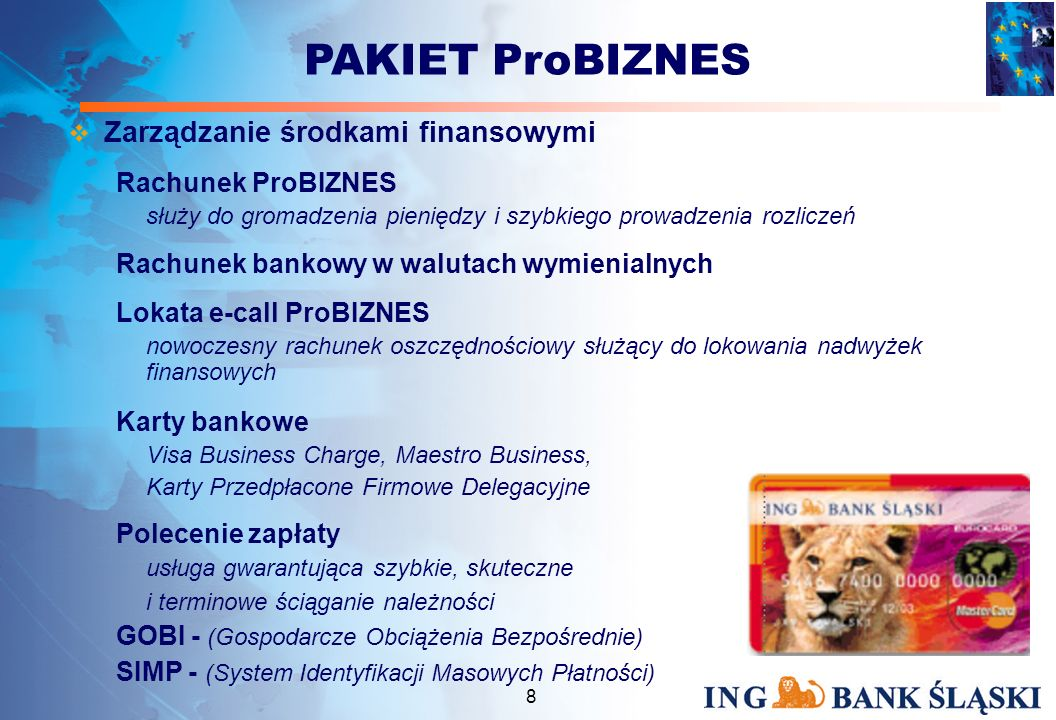 7 Indywidualna obsługa Doradcy dostępna już dla SP Wybrane z oferty Banku produkty podzielone na grupy: Zarządzanie środkami finansowymi Finansowanie działalności Bankowość elektroniczna + Opcja menedżerska PAKIET ProBIZNES