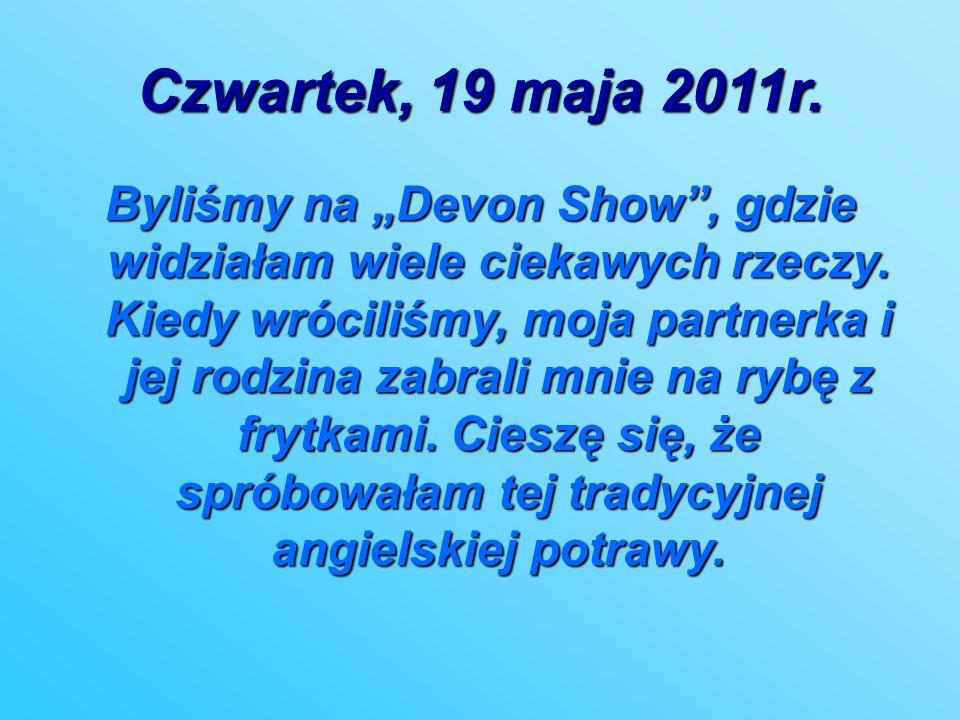 Czwartek, 19 maja 2011r. Byliśmy na Devon Show, gdzie widziałam wiele ciekawych rzeczy. Kiedy wróciliśmy, moja partnerka i jej rodzina zabrali mnie na