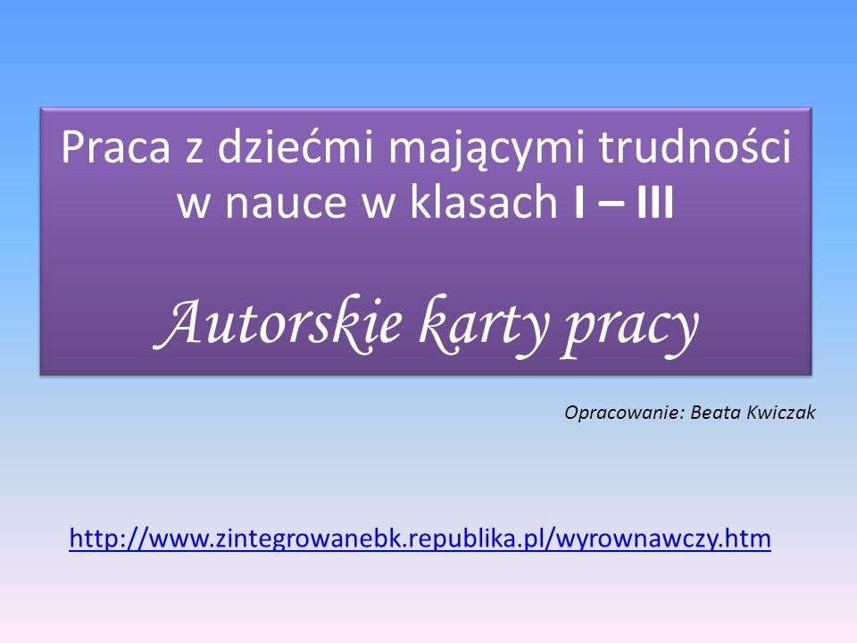 Praca z dziećmi mającymi trudności w nauce w klasach I – III Autorskie karty pracy Opracowanie: Beata Kwiczak http://www.zintegrowanebk.republika.pl/w