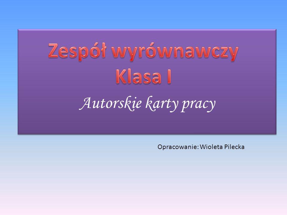 Opracowanie: Wioleta Pilecka Autorskie karty pracy