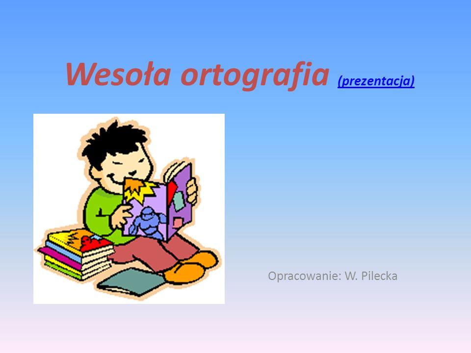 Wesoła ortografia (prezentacja) (prezentacja) Opracowanie: W. Pilecka
