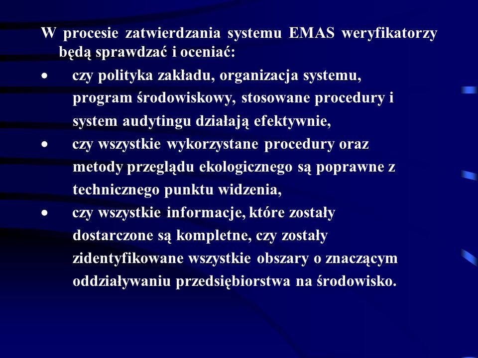 W procesie zatwierdzania systemu EMAS weryfikatorzy będą sprawdzać i oceniać: czy polityka zakładu, organizacja systemu, program środowiskowy, stosowane procedury i system audytingu działają efektywnie, czy wszystkie wykorzystane procedury oraz metody przeglądu ekologicznego są poprawne z technicznego punktu widzenia, czy wszystkie informacje, które zostały dostarczone są kompletne, czy zostały zidentyfikowane wszystkie obszary o znaczącym oddziaływaniu przedsiębiorstwa na środowisko.