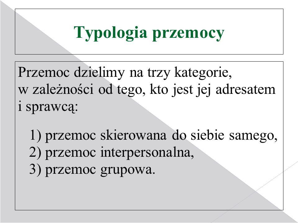 Typologia przemocy Przemoc dzielimy na trzy kategorie, w zależności od tego, kto jest jej adresatem i sprawcą: 1) przemoc skierowana do siebie samego, 2) przemoc interpersonalna, 3) przemoc grupowa.