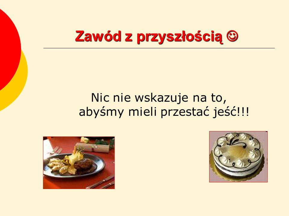Zawód z przyszłością Zawód z przyszłością Nic nie wskazuje na to, abyśmy mieli przestać jeść!!!
