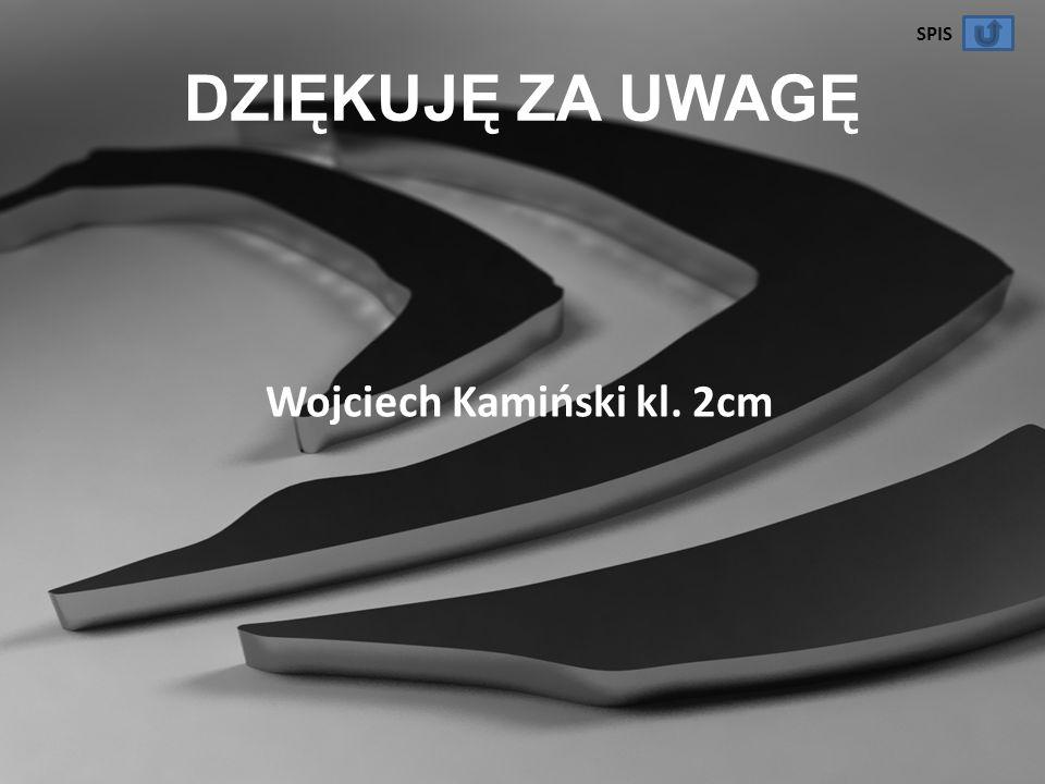 DZIĘKUJĘ ZA UWAGĘ Wojciech Kamiński kl. 2cm SPIS