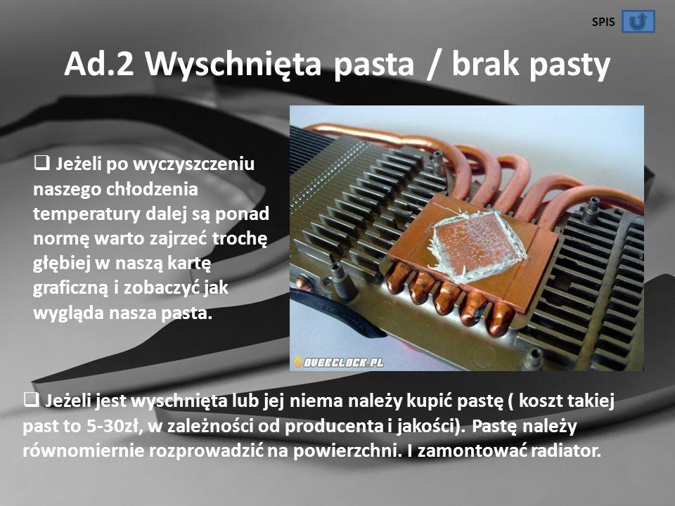 Ad.2 Wyschnięta pasta / brak pasty Jeżeli po wyczyszczeniu naszego chłodzenia temperatury dalej są ponad normę warto zajrzeć trochę głębiej w naszą ka