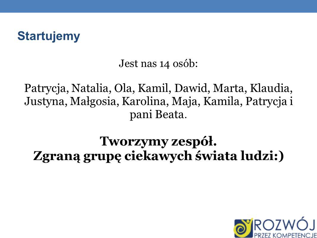 Startujemy Jest nas 14 osób: Patrycja, Natalia, Ola, Kamil, Dawid, Marta, Klaudia, Justyna, Małgosia, Karolina, Maja, Kamila, Patrycja i pani Beata. T