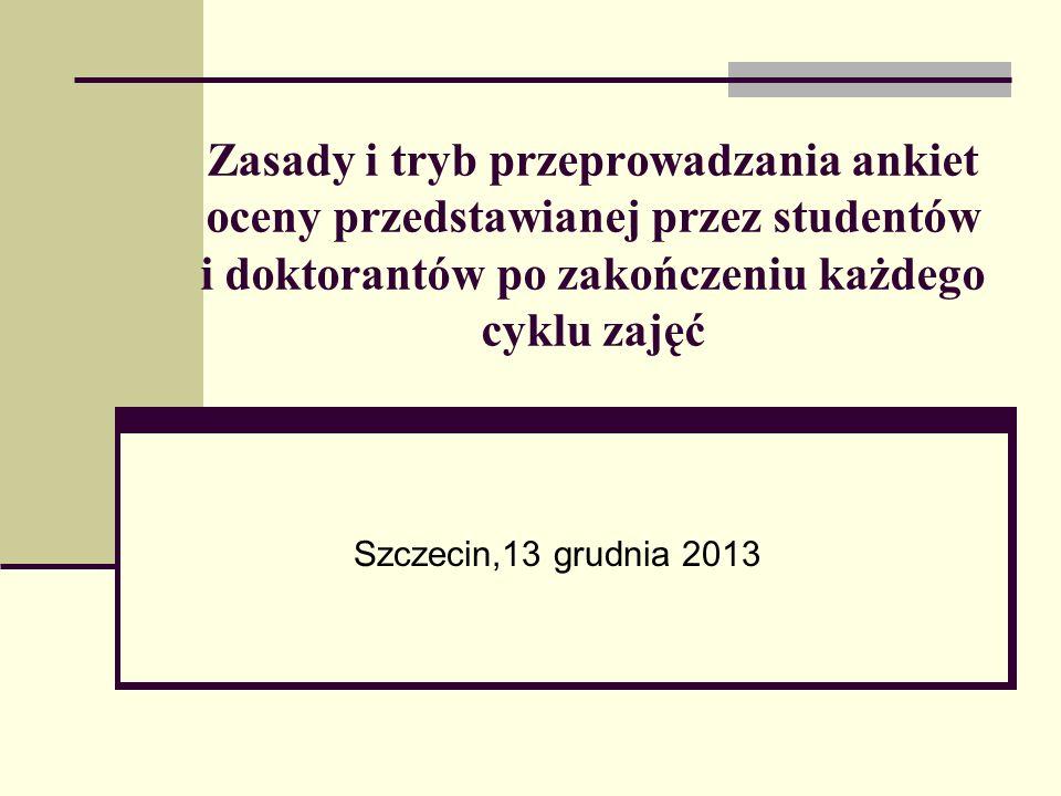 Zasady i tryb przeprowadzania ankiet oceny przedstawianej przez studentów i doktorantów po zakończeniu każdego cyklu zajęć Szczecin,13 grudnia 2013