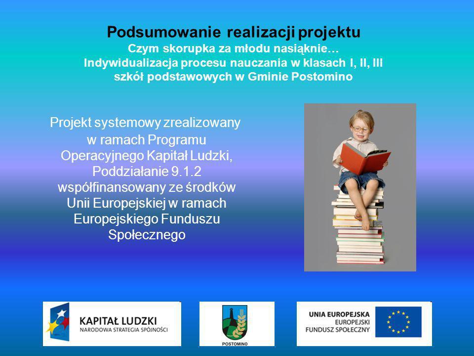 Podsumowanie realizacji projektu Czym skorupka za młodu nasiąknie… Indywidualizacja procesu nauczania w klasach I, II, III szkół podstawowych w Gminie Postomino Projekt systemowy zrealizowany w ramach Programu Operacyjnego Kapitał Ludzki, Poddziałanie 9.1.2 współfinansowany ze środków Unii Europejskiej w ramach Europejskiego Funduszu Społecznego