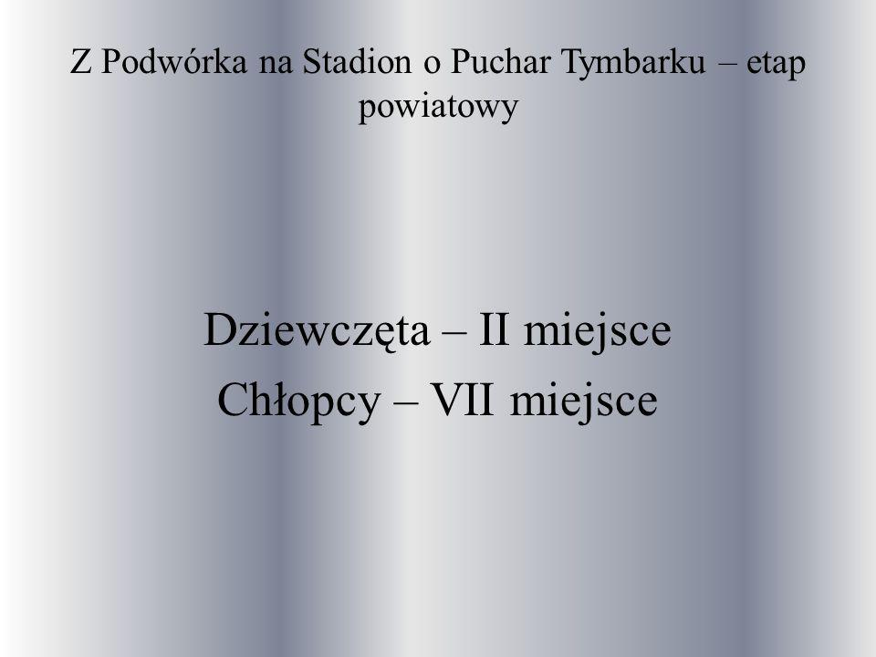 Z Podwórka na Stadion o Puchar Tymbarku – etap powiatowy Dziewczęta – II miejsce Chłopcy – VII miejsce