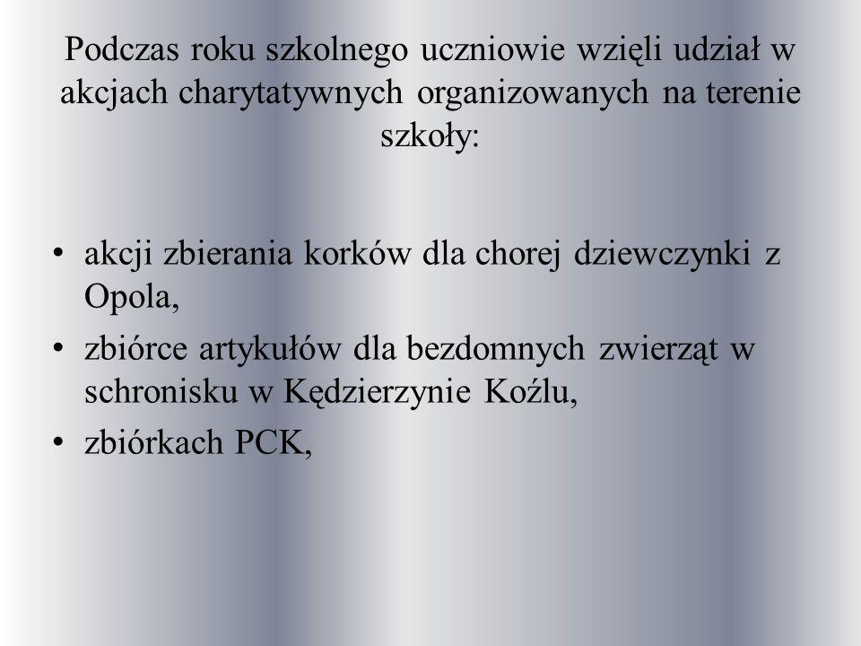 Podczas roku szkolnego uczniowie wzięli udział w akcjach charytatywnych organizowanych na terenie szkoły: akcji zbierania korków dla chorej dziewczynki z Opola, zbiórce artykułów dla bezdomnych zwierząt w schronisku w Kędzierzynie Koźlu, zbiórkach PCK,