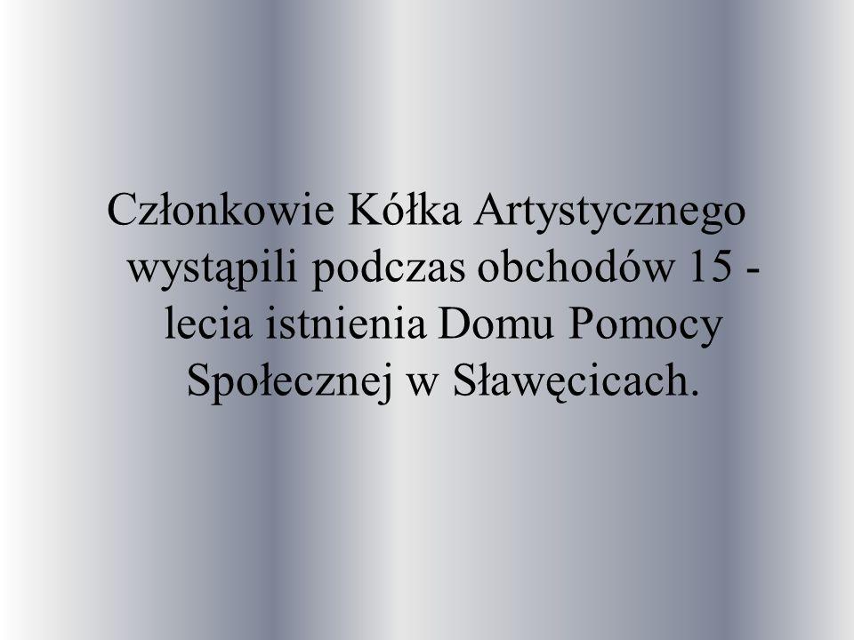 Członkowie Kółka Artystycznego wystąpili podczas obchodów 15 - lecia istnienia Domu Pomocy Społecznej w Sławęcicach.