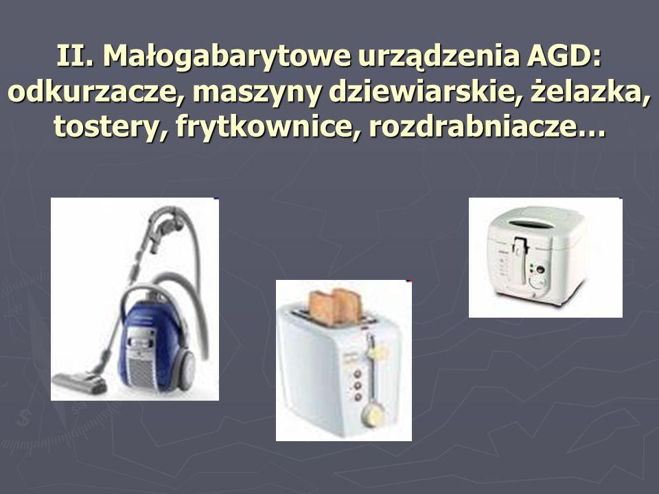 II. Małogabarytowe urządzenia AGD: odkurzacze, maszyny dziewiarskie, żelazka, tostery, frytkownice, rozdrabniacze…