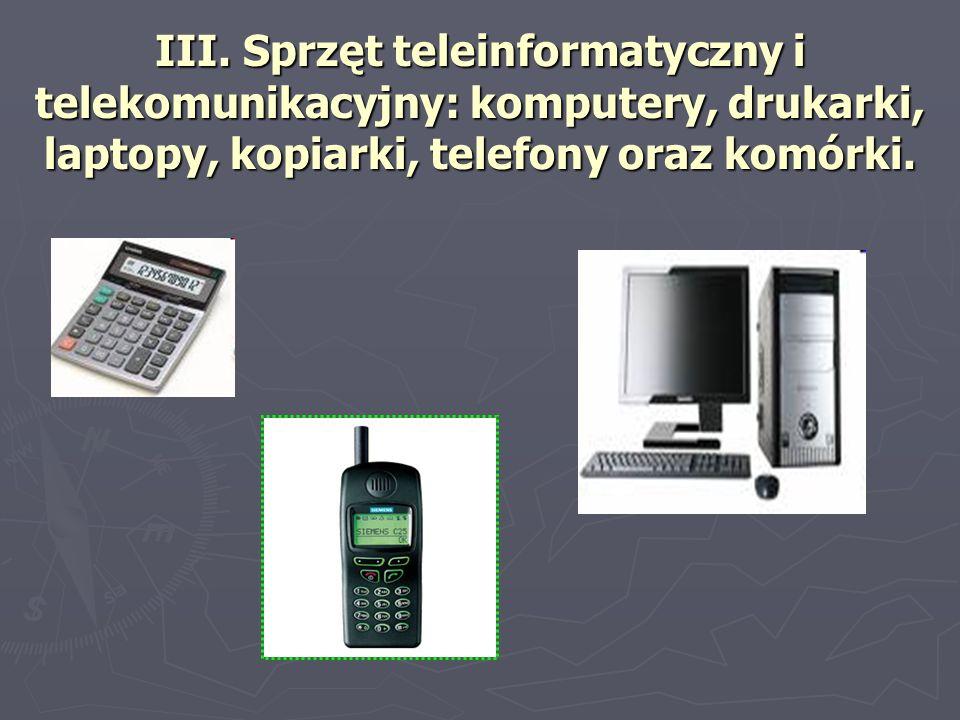 III. Sprzęt teleinformatyczny i telekomunikacyjny: komputery, drukarki, laptopy, kopiarki, telefony oraz komórki.