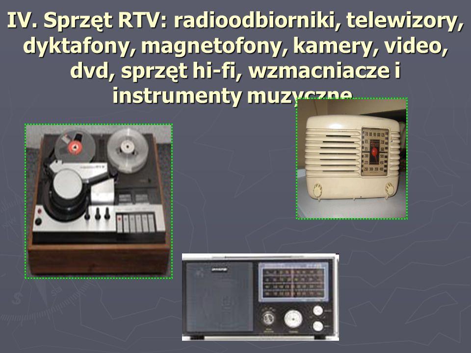 IV. Sprzęt RTV: radioodbiorniki, telewizory, dyktafony, magnetofony, kamery, video, dvd, sprzęt hi-fi, wzmacniacze i instrumenty muzyczne.