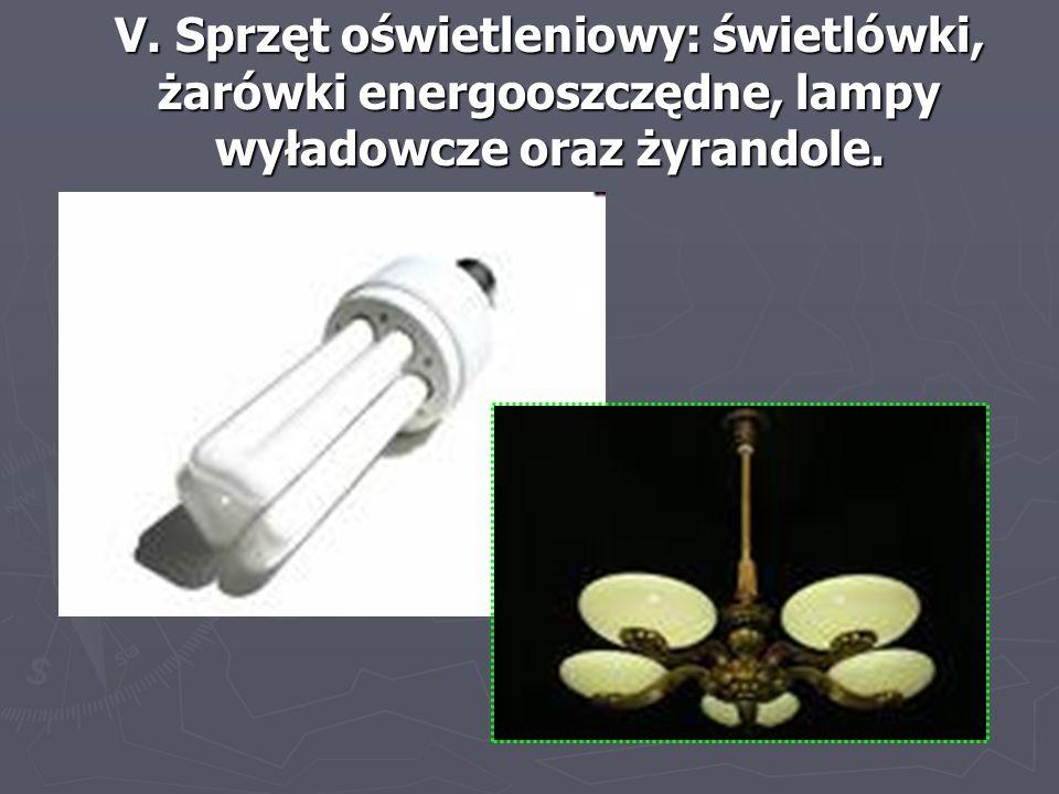 V. Sprzęt oświetleniowy: świetlówki, żarówki energooszczędne, lampy wyładowcze oraz żyrandole.