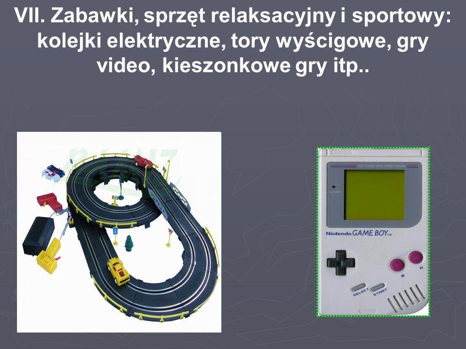 VII. Zabawki, sprzęt relaksacyjny i sportowy: kolejki elektryczne, tory wyścigowe, gry video, kieszonkowe gry itp..
