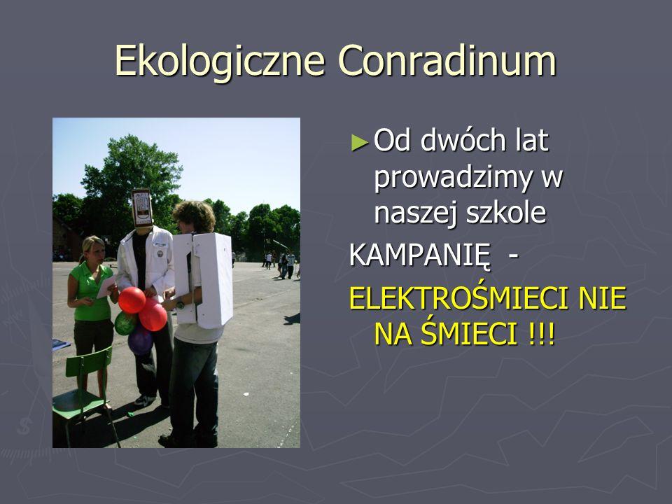 Ekologiczne Conradinum Od dwóch lat prowadzimy w naszej szkole KAMPANIĘ - ELEKTROŚMIECI NIE NA ŚMIECI !!!