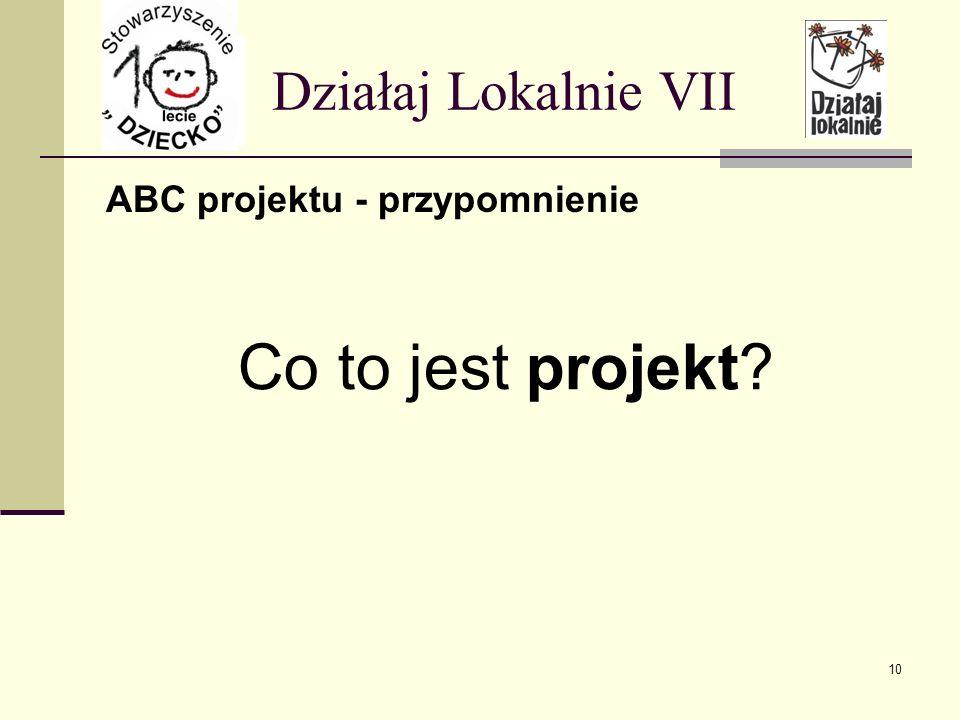 ABC projektu - przypomnienie Działaj Lokalnie VII Co to jest projekt? 10