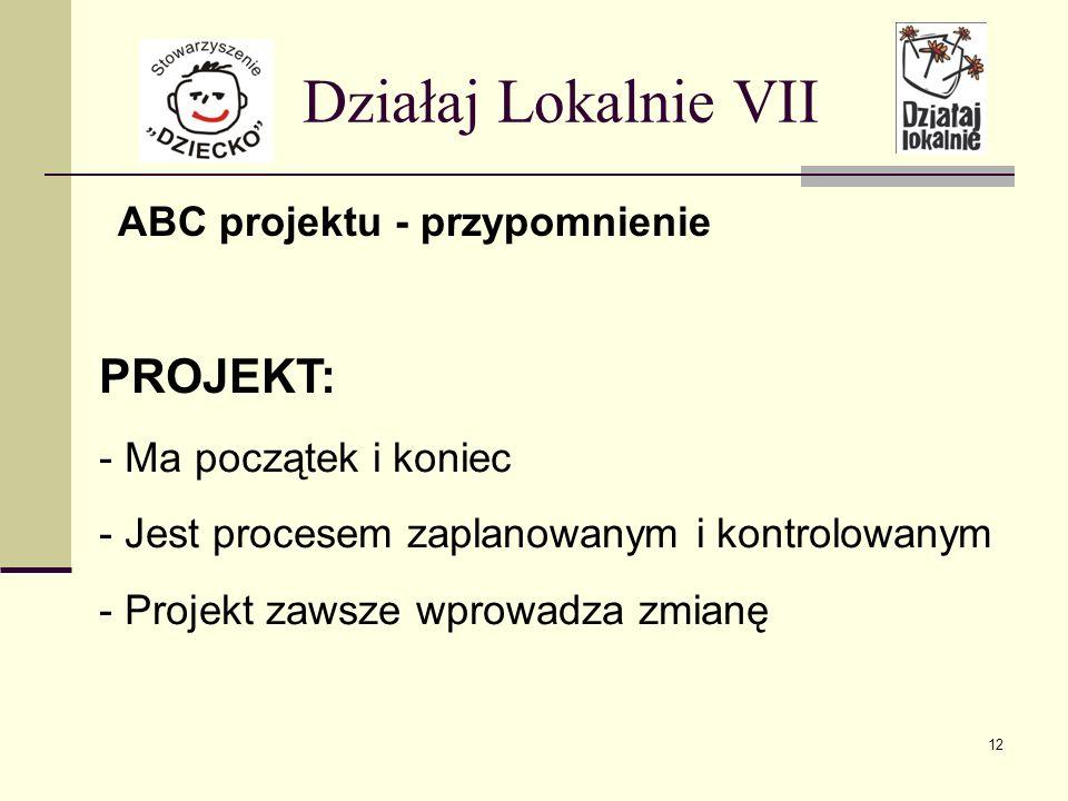 ABC projektu - przypomnienie Działaj Lokalnie VII PROJEKT: - Ma początek i koniec - Jest procesem zaplanowanym i kontrolowanym - Projekt zawsze wprowadza zmianę 12