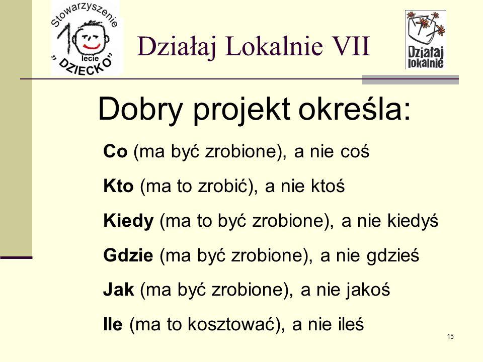 Działaj Lokalnie VII Dobry projekt określa: Co (ma być zrobione), a nie coś Kto (ma to zrobić), a nie ktoś Kiedy (ma to być zrobione), a nie kiedyś Gd