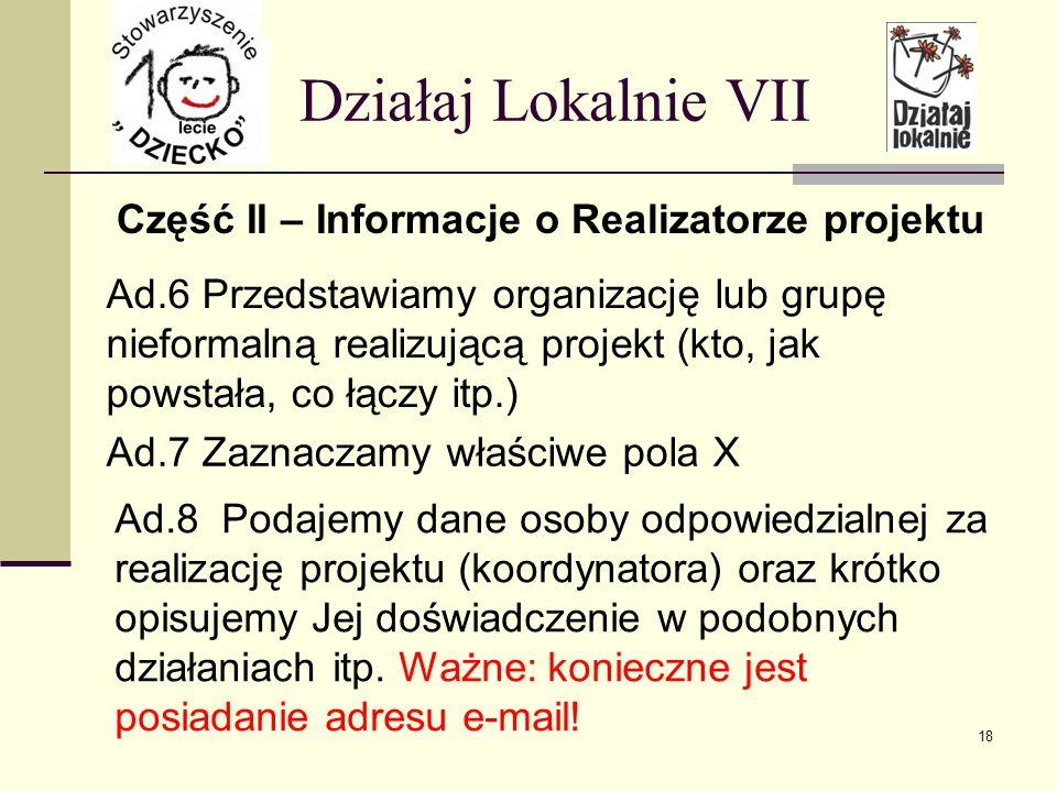 Część II – Informacje o Realizatorze projektu Działaj Lokalnie VII Ad.6 Przedstawiamy organizację lub grupę nieformalną realizującą projekt (kto, jak powstała, co łączy itp.) Ad.7 Zaznaczamy właściwe pola X Ad.8 Podajemy dane osoby odpowiedzialnej za realizację projektu (koordynatora) oraz krótko opisujemy Jej doświadczenie w podobnych działaniach itp.