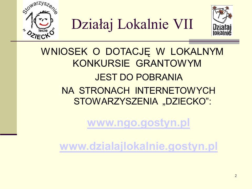 Działaj Lokalnie VII WNIOSEK O DOTACJĘ W LOKALNYM KONKURSIE GRANTOWYM JEST DO POBRANIA NA STRONACH INTERNETOWYCH STOWARZYSZENIA DZIECKO: www.ngo.gostyn.pl www.dzialajlokalnie.gostyn.pl 2