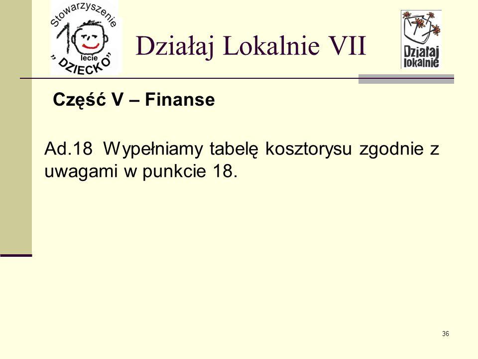 Część V – Finanse Działaj Lokalnie VII Ad.18 Wypełniamy tabelę kosztorysu zgodnie z uwagami w punkcie 18.