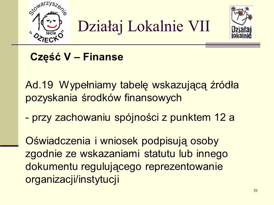 Część V – Finanse Działaj Lokalnie VII Ad.19 Wypełniamy tabelę wskazującą źródła pozyskania środków finansowych - przy zachowaniu spójności z punktem 12 a Oświadczenia i wniosek podpisują osoby zgodnie ze wskazaniami statutu lub innego dokumentu regulującego reprezentowanie organizacji/instytucji 39