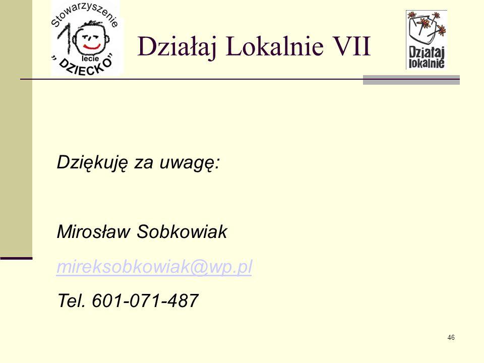 Działaj Lokalnie VII Dziękuję za uwagę: Mirosław Sobkowiak mireksobkowiak@wp.pl Tel. 601-071-487 46
