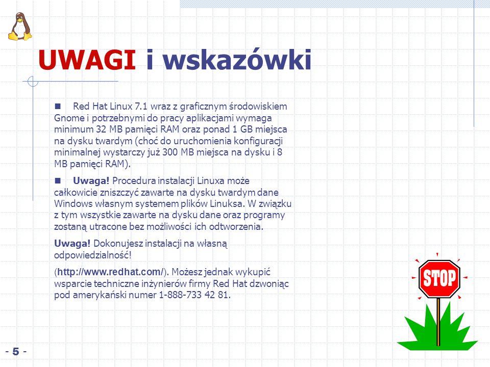 UWAGI i wskazówki - 5 - Red Hat Linux 7.1 wraz z graficznym środowiskiem Gnome i potrzebnymi do pracy aplikacjami wymaga minimum 32 MB pamięci RAM oraz ponad 1 GB miejsca na dysku twardym (choć do uruchomienia konfiguracji minimalnej wystarczy już 300 MB miejsca na dysku i 8 MB pamięci RAM).