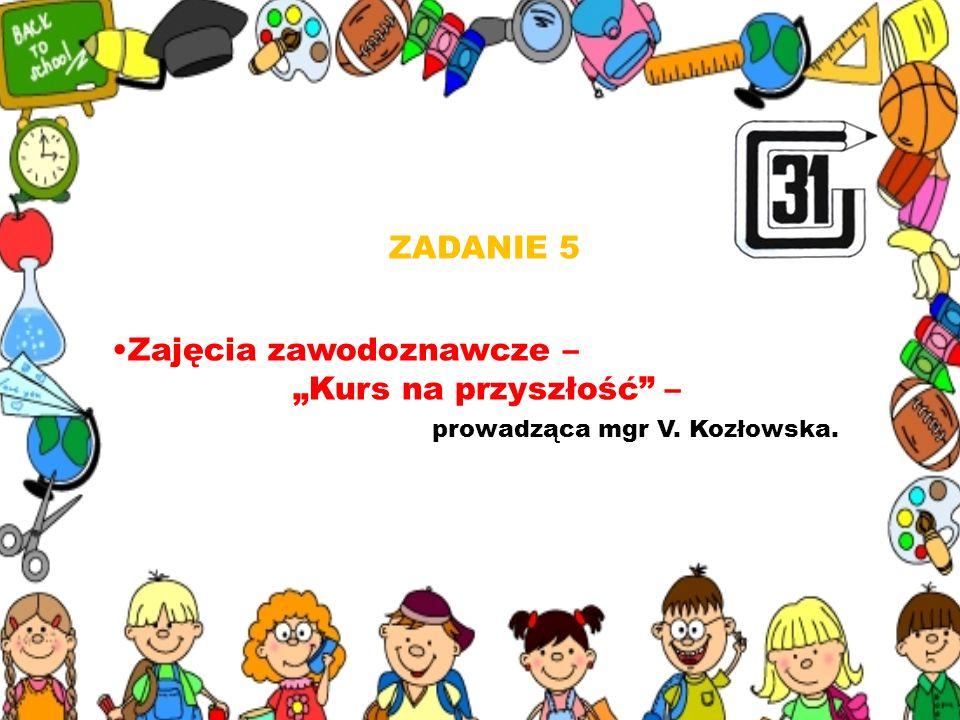 ZADANIE 5 Zajęcia zawodoznawcze – Kurs na przyszłość – prowadząca mgr V. Kozłowska.