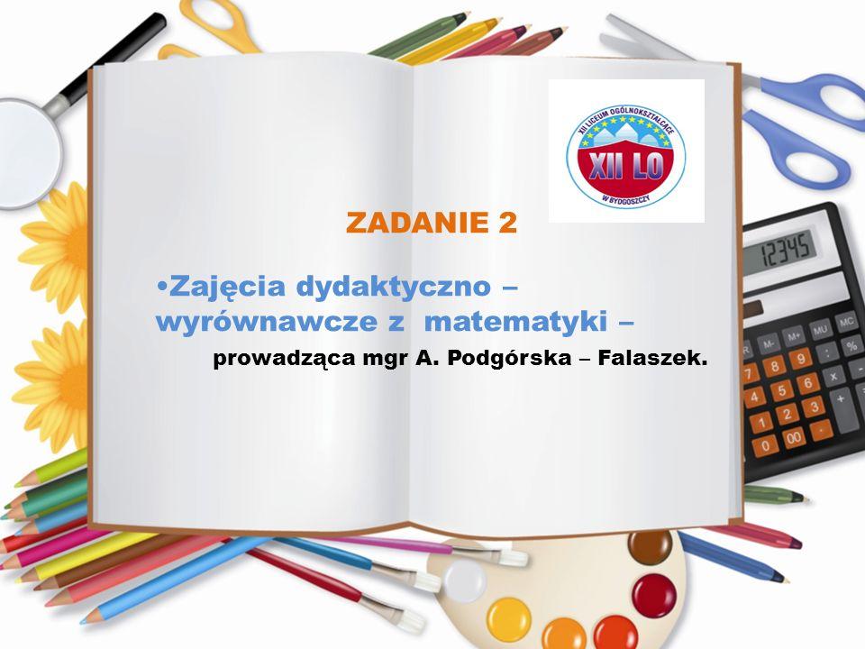 ZADANIE 2 Zajęcia dydaktyczno – wyrównawcze z matematyki – prowadząca mgr A. Podgórska – Falaszek.
