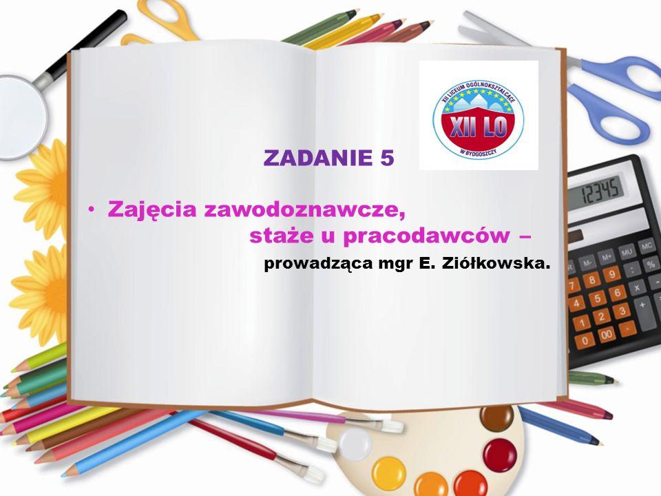ZADANIE 5 Zajęcia zawodoznawcze, staże u pracodawców – prowadząca mgr E. Ziółkowska.