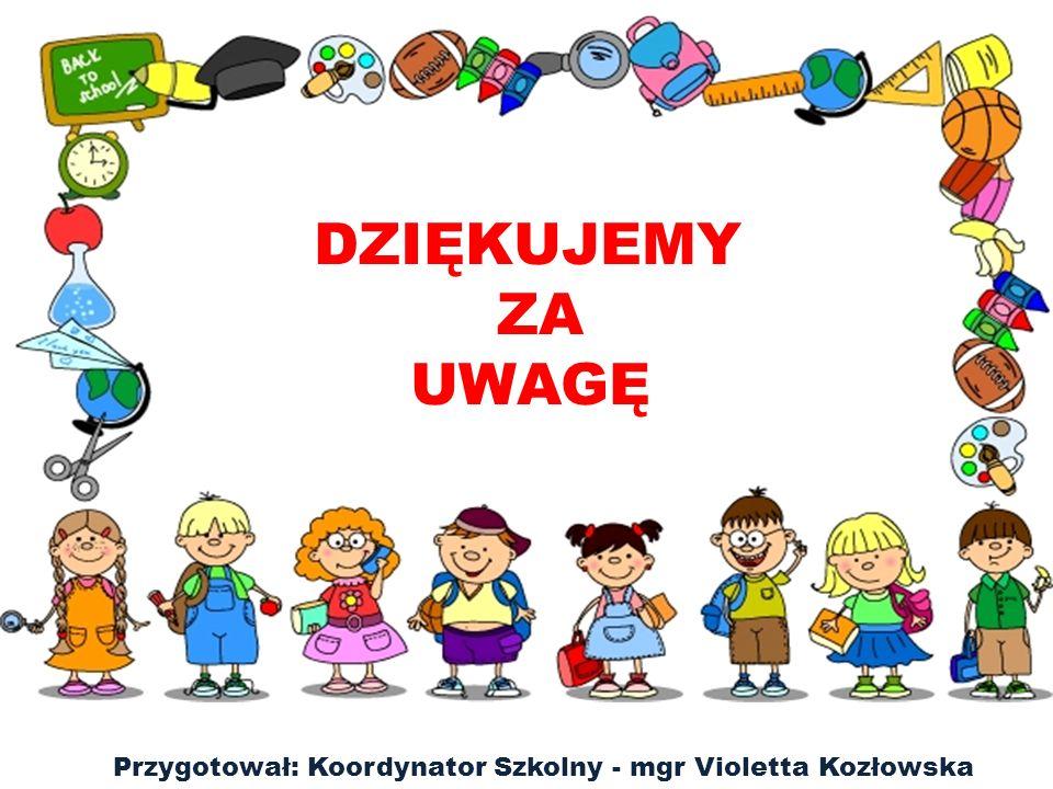 DZIĘKUJEMY ZA UWAGĘ Przygotował: Koordynator Szkolny - mgr Violetta Kozłowska