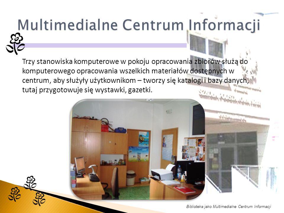 Biblioteka jako Multimedialne Centrum Informacji Trzy stanowiska komputerowe w pokoju opracowania zbiorów służą do komputerowego opracowania wszelkich materiałów dostępnych w centrum, aby służyły użytkownikom – tworzy się katalogi i bazy danych, tutaj przygotowuje się wystawki, gazetki.