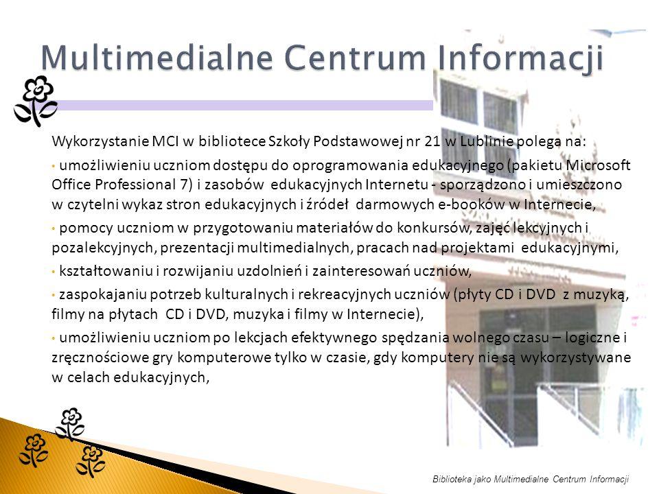 Biblioteka jako Multimedialne Centrum Informacji Wykorzystanie MCI w bibliotece Szkoły Podstawowej nr 21 w Lublinie polega na: umożliwieniu uczniom dostępu do oprogramowania edukacyjnego (pakietu Microsoft Office Professional 7) i zasobów edukacyjnych Internetu - sporządzono i umieszczono w czytelni wykaz stron edukacyjnych i źródeł darmowych e-booków w Internecie, pomocy uczniom w przygotowaniu materiałów do konkursów, zajęć lekcyjnych i pozalekcyjnych, prezentacji multimedialnych, pracach nad projektami edukacyjnymi, kształtowaniu i rozwijaniu uzdolnień i zainteresowań uczniów, zaspokajaniu potrzeb kulturalnych i rekreacyjnych uczniów (płyty CD i DVD z muzyką, filmy na płytach CD i DVD, muzyka i filmy w Internecie), umożliwieniu uczniom po lekcjach efektywnego spędzania wolnego czasu – logiczne i zręcznościowe gry komputerowe tylko w czasie, gdy komputery nie są wykorzystywane w celach edukacyjnych,