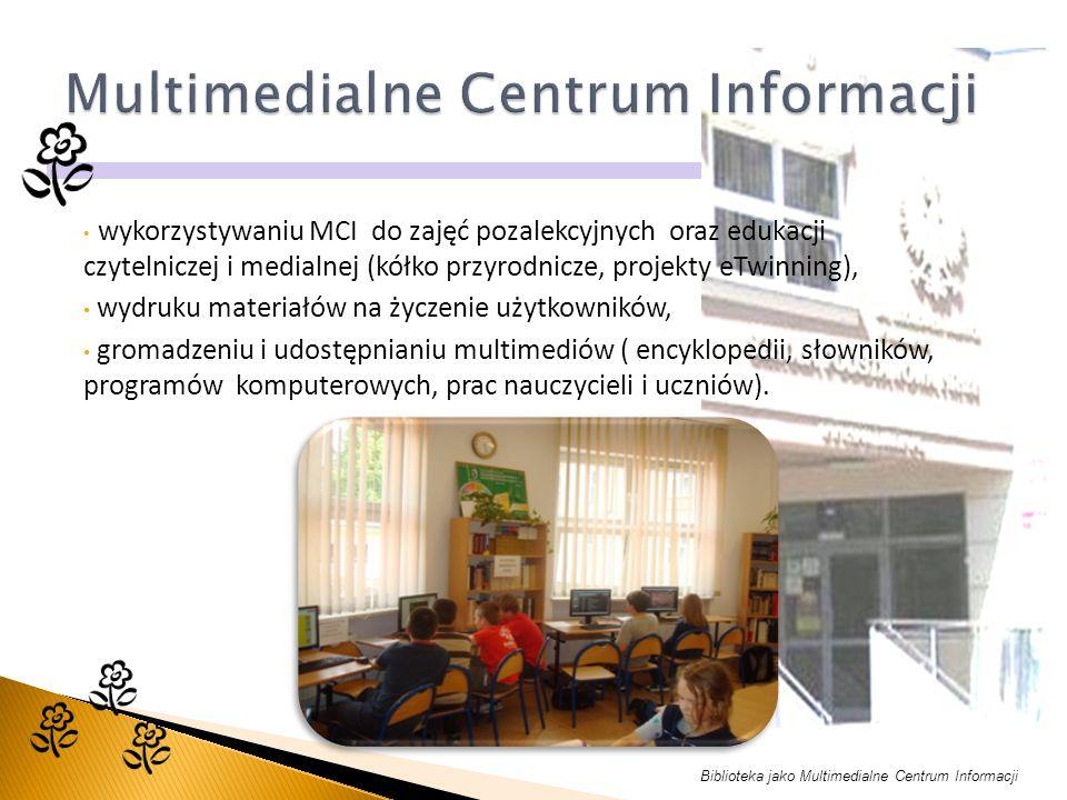 Biblioteka jako Multimedialne Centrum Informacji wykorzystywaniu MCI do zajęć pozalekcyjnych oraz edukacji czytelniczej i medialnej (kółko przyrodnicze, projekty eTwinning), wydruku materiałów na życzenie użytkowników, gromadzeniu i udostępnianiu multimediów ( encyklopedii, słowników, programów komputerowych, prac nauczycieli i uczniów).