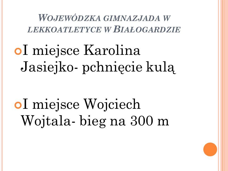 W OJEWÓDZKA GIMNAZJADA W LEKKOATLETYCE W B IAŁOGARDZIE I miejsce Karolina Jasiejko- pchnięcie kulą I miejsce Wojciech Wojtala- bieg na 300 m